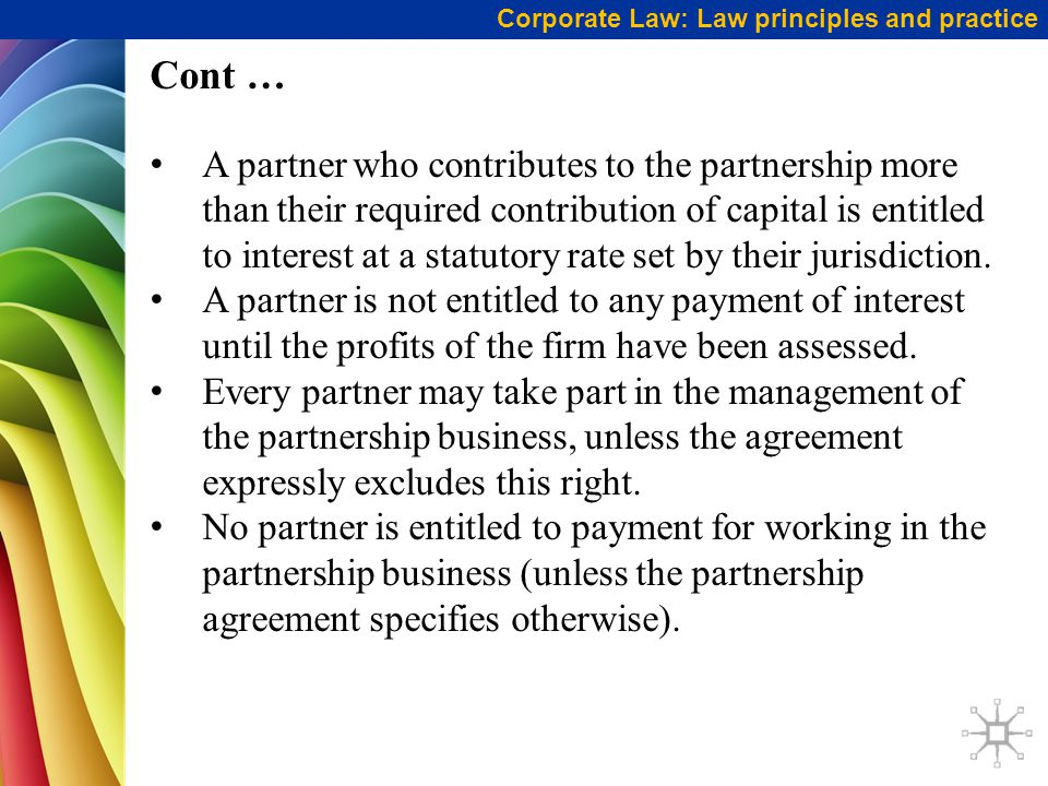 Corporate Law: Law principles and practice Cont … A partner who contributes to the partnership more than their required contribution of capital is entitled to interest at a statutory rate set by their jurisdiction.
