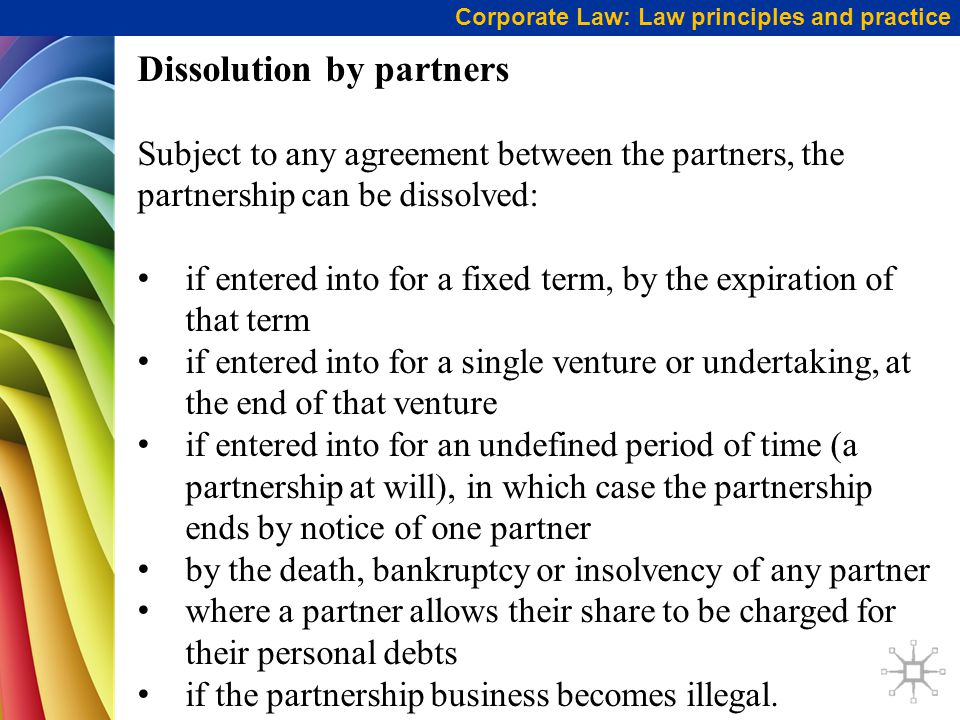 Dissolution by partners Subject to any agreement between the partners, the partnership can be dissolved: if entered into for a fixed term, by the expiration of that term if entered into for a single venture or undertaking, at the end of that venture if entered into for an undefined period of time (a partnership at will), in which case the partnership ends by notice of one partner by the death, bankruptcy or insolvency of any partner where a partner allows their share to be charged for their personal debts if the partnership business becomes illegal.