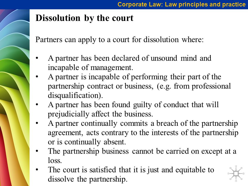 Corporate Law: Law principles and practice Dissolution by the court Partners can apply to a court for dissolution where: A partner has been declared of unsound mind and incapable of management.
