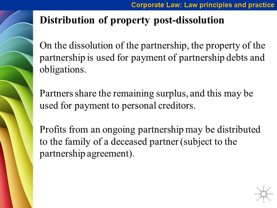 Corporate Law: Law principles and practice Distribution of property post-dissolution On the dissolution of the partnership, the property of the partnership is used for payment of partnership debts and obligations.