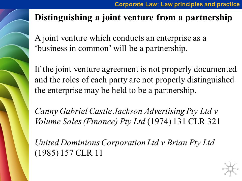 Corporate Law: Law principles and practice Distinguishing a joint venture from a partnership A joint venture which conducts an enterprise as a 'business in common' will be a partnership.