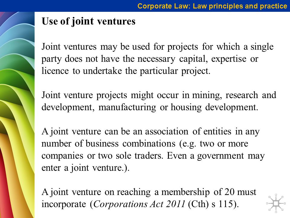 Corporate Law: Law principles and practice Use of joint ventures Joint ventures may be used for projects for which a single party does not have the necessary capital, expertise or licence to undertake the particular project.