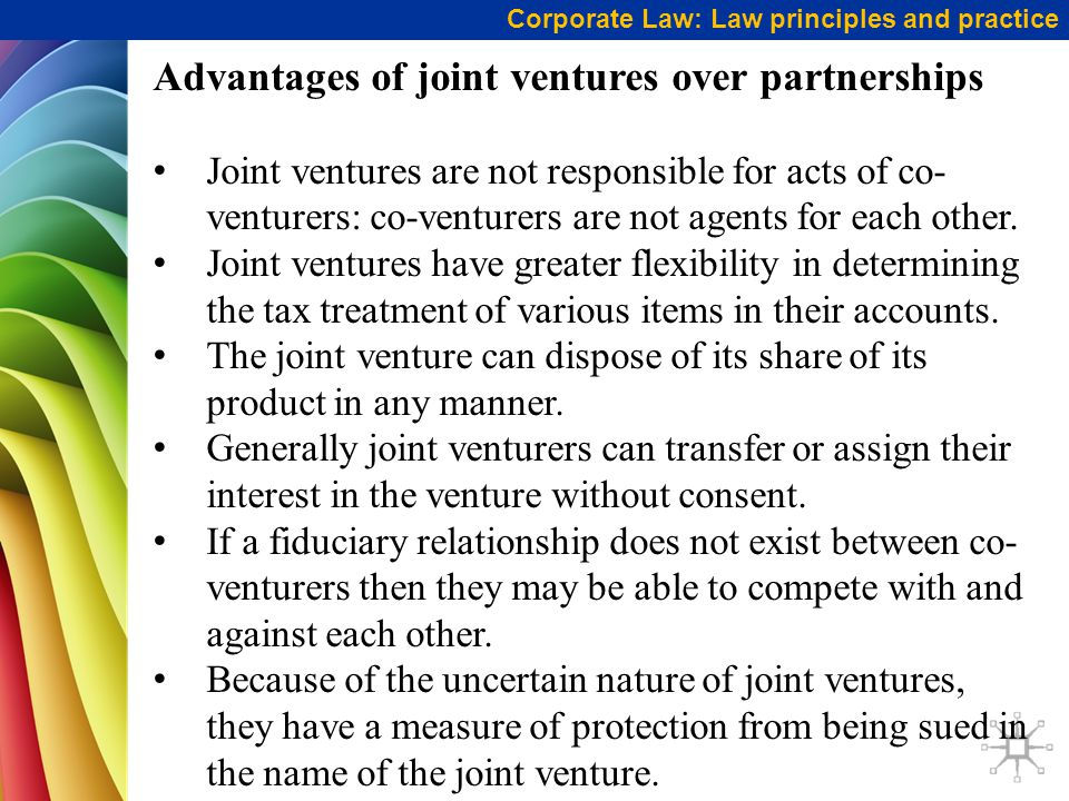 Corporate Law: Law principles and practice Advantages of joint ventures over partnerships Joint ventures are not responsible for acts of co- venturers: co-venturers are not agents for each other.