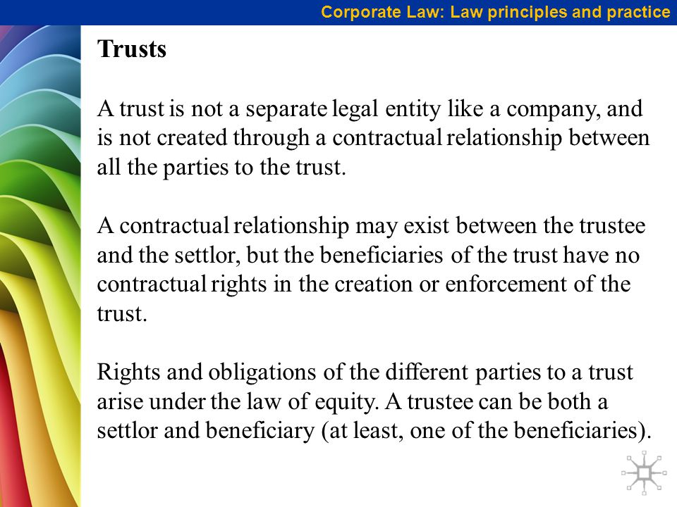 Corporate Law: Law principles and practice Trusts A trust is not a separate legal entity like a company, and is not created through a contractual relationship between all the parties to the trust.