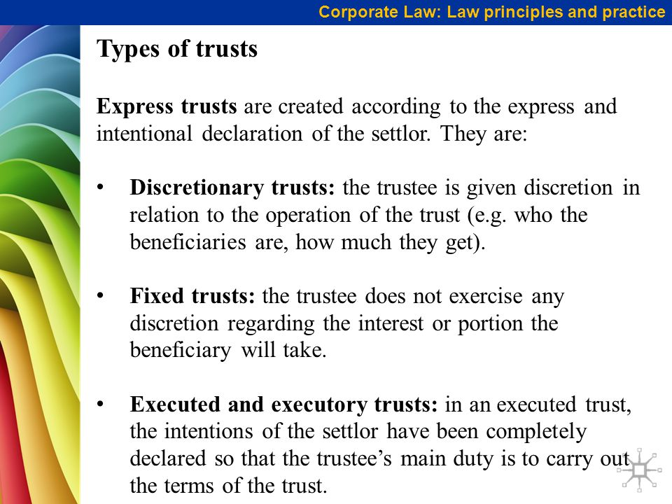 Corporate Law: Law principles and practice Types of trusts Express trusts are created according to the express and intentional declaration of the settlor.