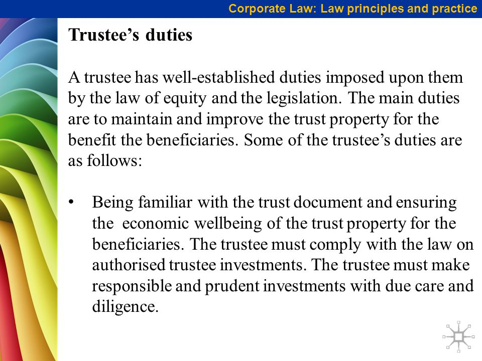 Corporate Law: Law principles and practice Trustee's duties A trustee has well-established duties imposed upon them by the law of equity and the legislation.