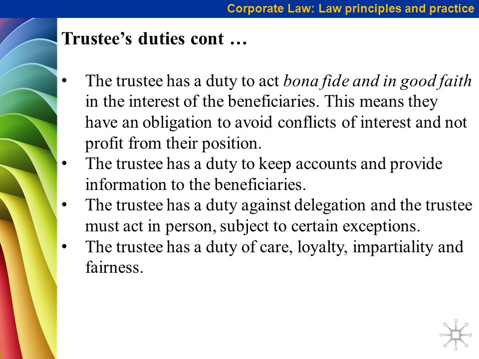 Corporate Law: Law principles and practice Trustee's duties cont … The trustee has a duty to act bona fide and in good faith in the interest of the beneficiaries.