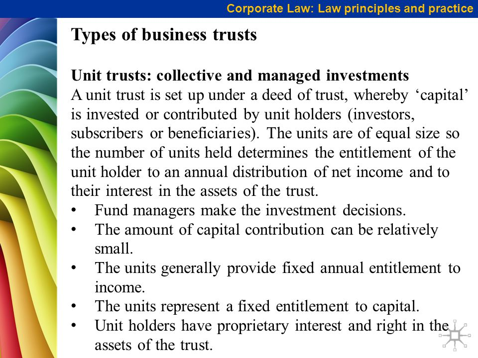 Corporate Law: Law principles and practice Types of business trusts Unit trusts: collective and managed investments A unit trust is set up under a deed of trust, whereby 'capital' is invested or contributed by unit holders (investors, subscribers or beneficiaries).