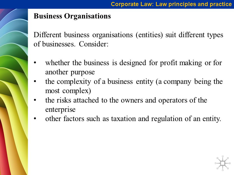 Corporate Law: Law principles and practice Business Organisations Different business organisations (entities) suit different types of businesses.