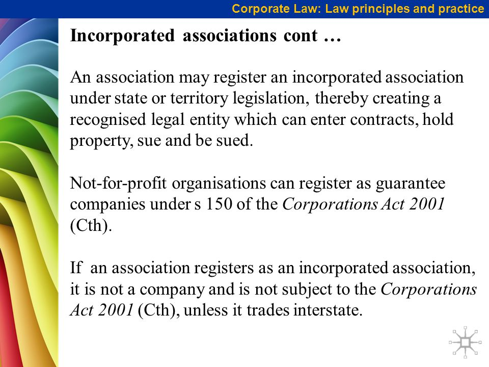 Corporate Law: Law principles and practice Incorporated associations cont … An association may register an incorporated association under state or territory legislation, thereby creating a recognised legal entity which can enter contracts, hold property, sue and be sued.