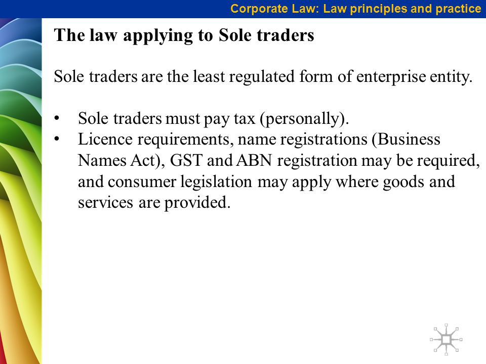 Corporate Law: Law principles and practice The law applying to Sole traders Sole traders are the least regulated form of enterprise entity.