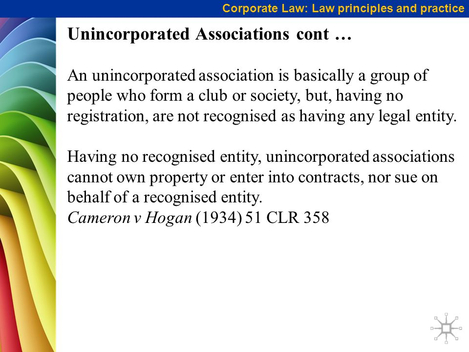 Corporate Law: Law principles and practice Unincorporated Associations cont … An unincorporated association is basically a group of people who form a club or society, but, having no registration, are not recognised as having any legal entity.
