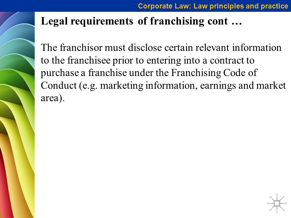 Corporate Law: Law principles and practice Legal requirements of franchising cont … The franchisor must disclose certain relevant information to the franchisee prior to entering into a contract to purchase a franchise under the Franchising Code of Conduct (e.g.