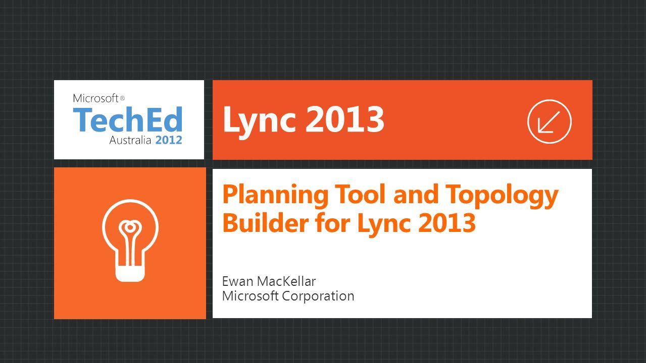 Lync 2013 Ewan MacKellar Microsoft Corporation Planning Tool and Topology Builder for Lync 2013