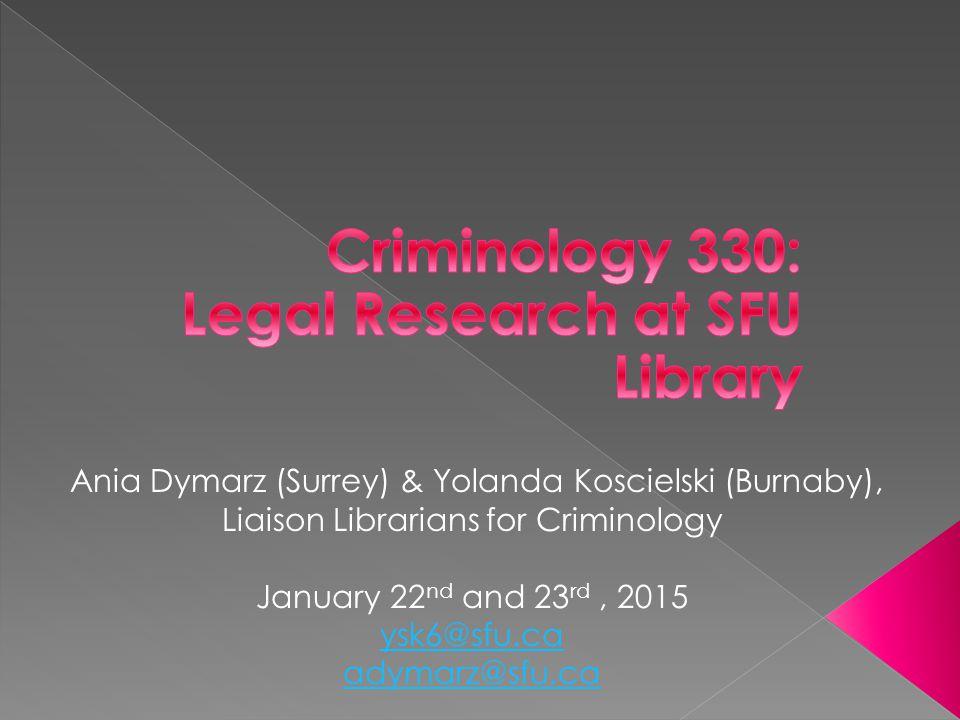 Ania Dymarz (Surrey) & Yolanda Koscielski (Burnaby), Liaison Librarians for Criminology January 22 nd and 23 rd, 2015 ysk6@sfu.ca adymarz@sfu.ca