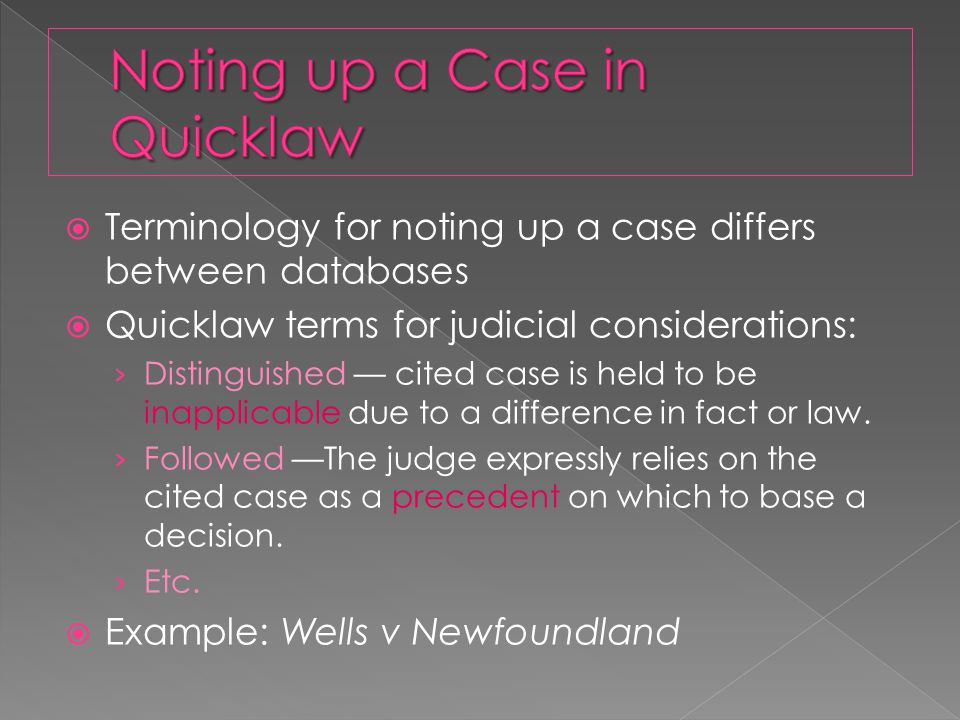 Terminology for noting up a case differs between databases  Quicklaw terms for judicial considerations: › Distinguished — cited case is held to be inapplicable due to a difference in fact or law.