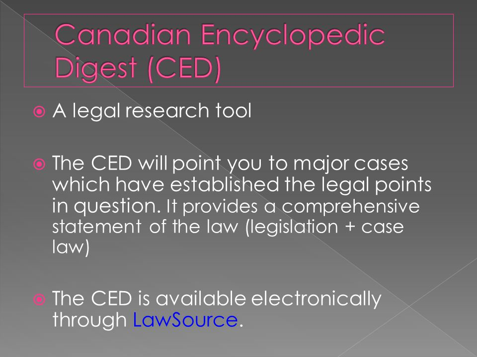  A legal research tool  The CED will point you to major cases which have established the legal points in question.