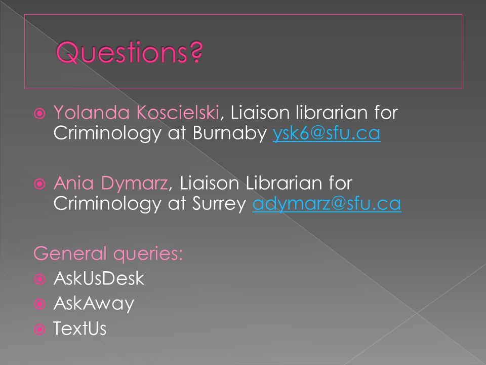  Yolanda Koscielski, Liaison librarian for Criminology at Burnaby ysk6@sfu.caysk6@sfu.ca  Ania Dymarz, Liaison Librarian for Criminology at Surrey adymarz@sfu.caadymarz@sfu.ca General queries:  AskUsDesk  AskAway  TextUs