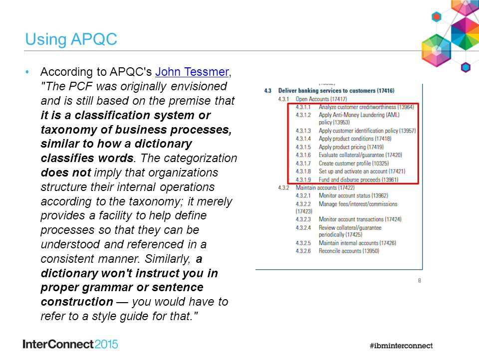 Using APQC According to APQC s John Tessmer, The PCF was originally envisioned and is still based on the premise that it is a classification system or taxonomy of business processes, similar to how a dictionary classifies words.