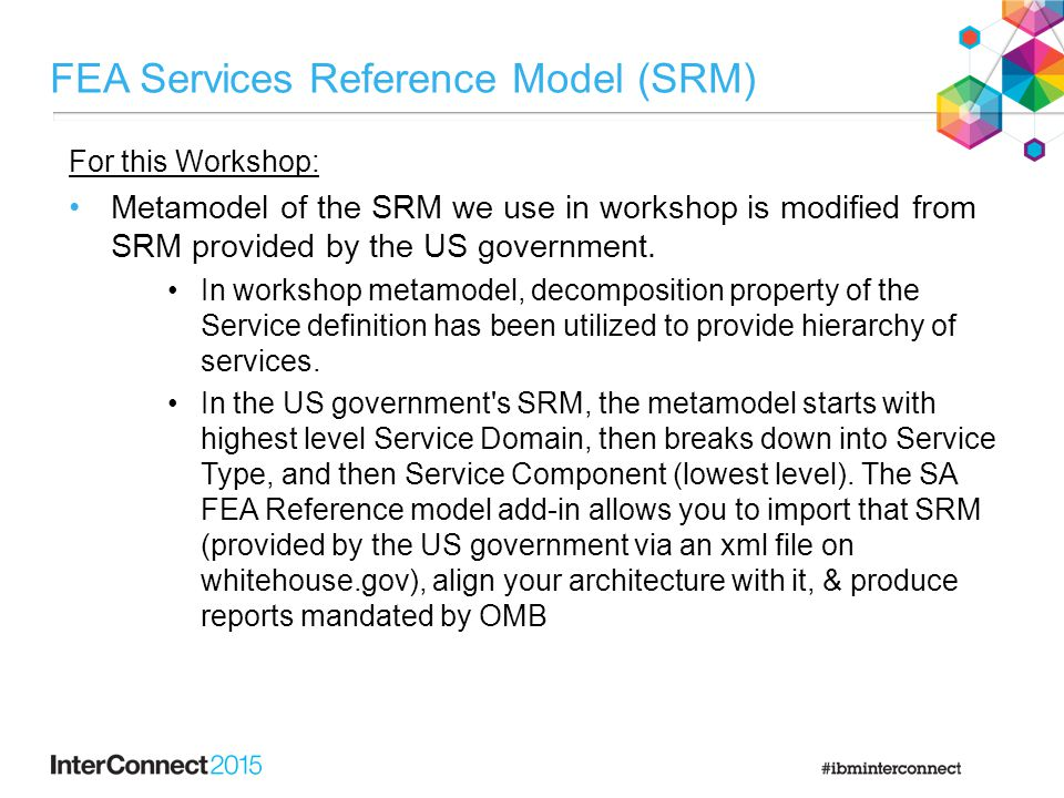 FEA Services Reference Model (SRM) For this Workshop: Metamodel of the SRM we use in workshop is modified from SRM provided by the US government. In w