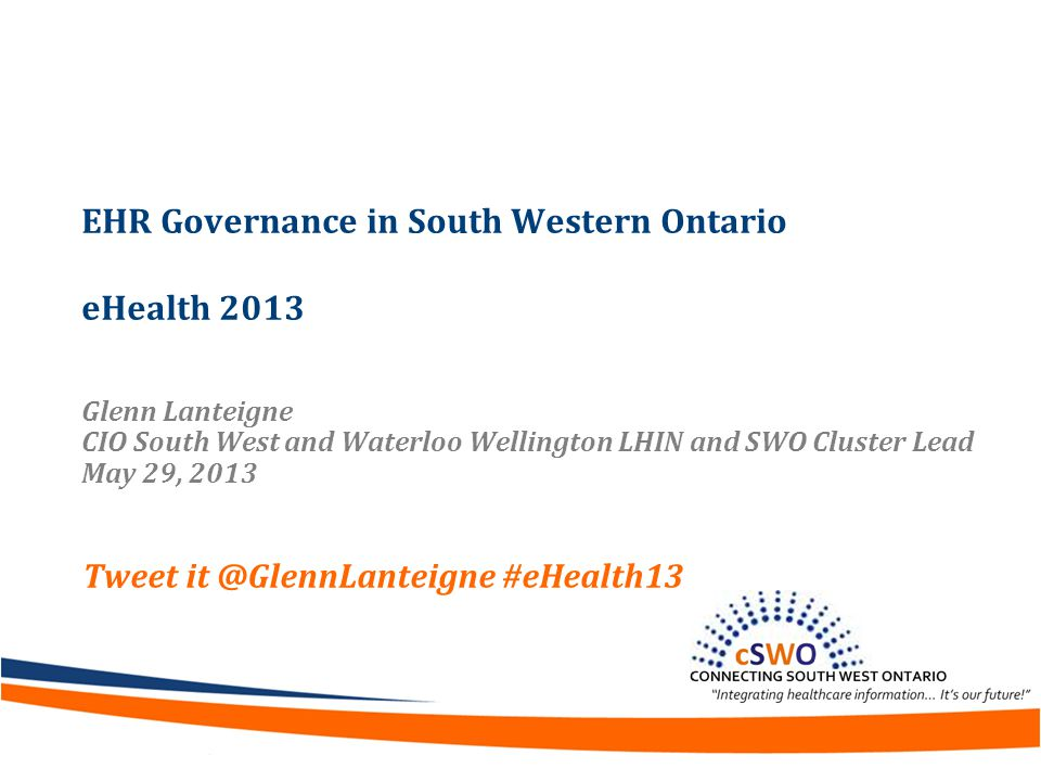 EHR Governance in South Western Ontario eHealth 2013 Glenn Lanteigne CIO South West and Waterloo Wellington LHIN and SWO Cluster Lead May 29, 2013 Tweet it @GlennLanteigne #eHealth13