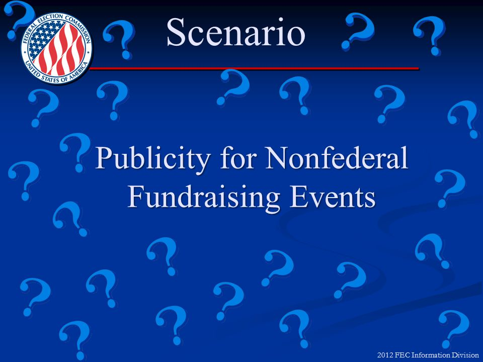 2012 FEC Information Division Publicity for Nonfederal Fundraisers Publicity for Nonfederal Fundraisers MAY NOT use Candidate/Officeholder name or likeness in publicity that solicits nonfederal funds if Candidate/Officeholder:MAY NOT use Candidate/Officeholder name or likeness in publicity that solicits nonfederal funds if Candidate/Officeholder: Serves in a position specifically related to fundraising, or is extending an invitation to the event, even if the communication contains a written disclaimer; ORServes in a position specifically related to fundraising, or is extending an invitation to the event, even if the communication contains a written disclaimer; OR Signs the communication, even if the communication contains a written disclaimerSigns the communication, even if the communication contains a written disclaimer A Candidate/Officeholder may not disseminate publicity for a nonfederal fundraising event that contains a solicitation of nonfederal or Levin funds by someone other than the Federal candidate or officeholder.A Candidate/Officeholder may not disseminate publicity for a nonfederal fundraising event that contains a solicitation of nonfederal or Levin funds by someone other than the Federal candidate or officeholder.