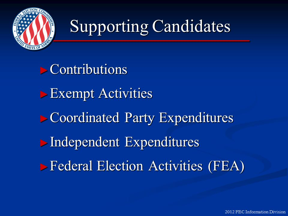 2012 FEC Information Division Paying for Exempt Activities Allocate Federal/Nonfederal funds only if activity mentions both Federal/Nonfederal candidatesAllocate Federal/Nonfederal funds only if activity mentions both Federal/Nonfederal candidates If Exempt Activity meets one or more definitions of FEA:If Exempt Activity meets one or more definitions of FEA: Still Exempt from Contribution/ExpenditureStill Exempt from Contribution/Expenditure Must be Paid as FEA (100% Federal)Must be Paid as FEA (100% Federal)