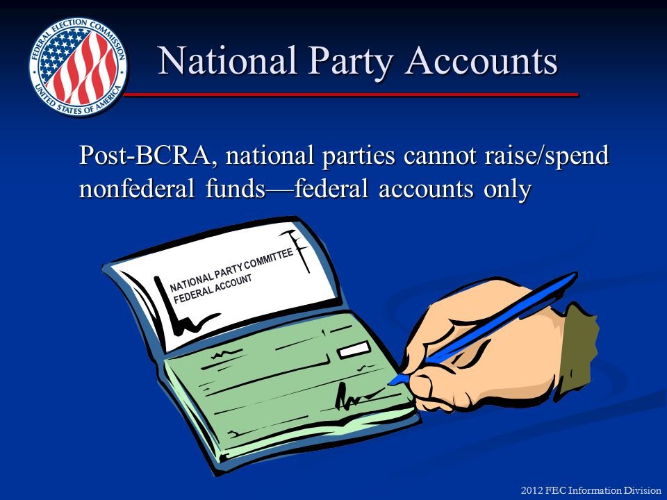 2012 FEC Information Division Impact of BCRA on Parties  Prohibit national parties from raising or spending nonfederal funds  Require state/local parties to pay for certain Federal Election Activities (FEA) with 100% federal funds; may use combination of Federal and Levin funds for other FEA  Restrict fundraising by federal candidates and officeholders on behalf of party committees
