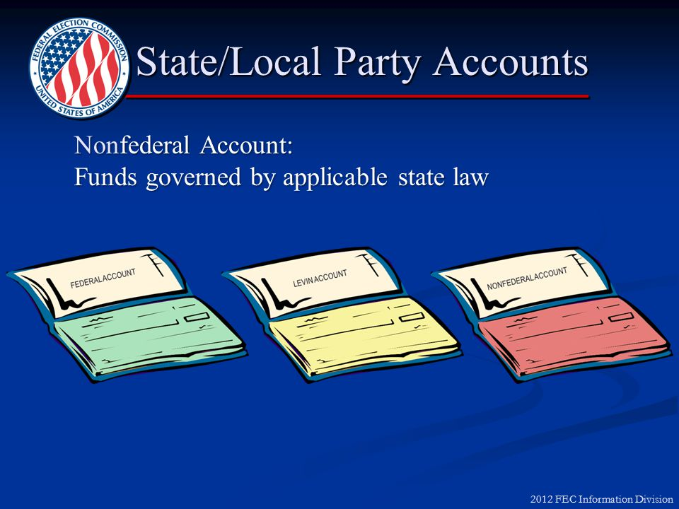 2012 FEC Information Division State/Local Party Accounts State/Local Party Accounts Federal Account: Funds subject to limits, prohibitions and reporting requirements of Federal Election Campaign Act
