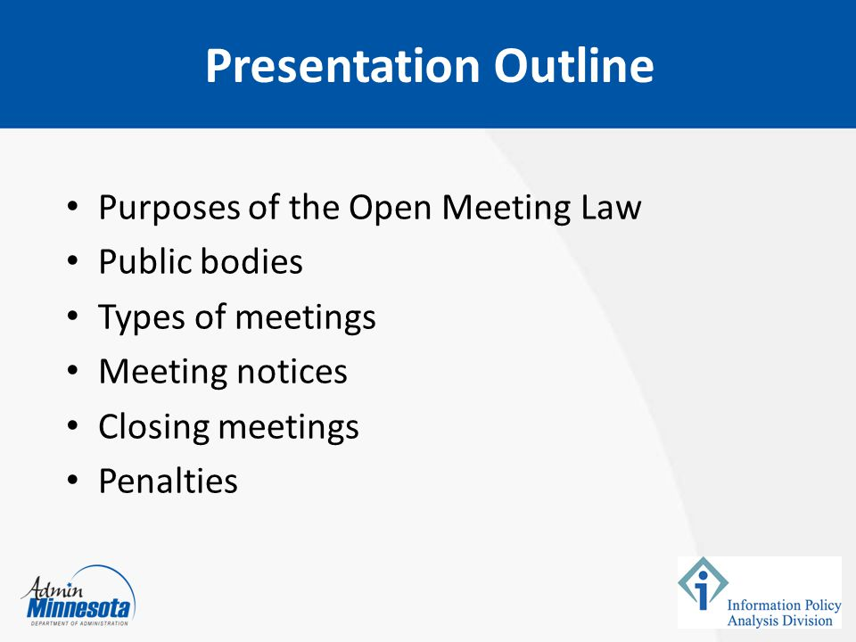Purposes of the Open Meeting Law Public bodies Types of meetings Meeting notices Closing meetings Penalties Presentation Outline
