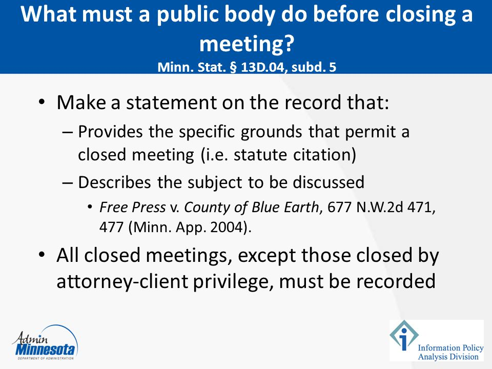 Make a statement on the record that: – Provides the specific grounds that permit a closed meeting (i.e. statute citation) – Describes the subject to b