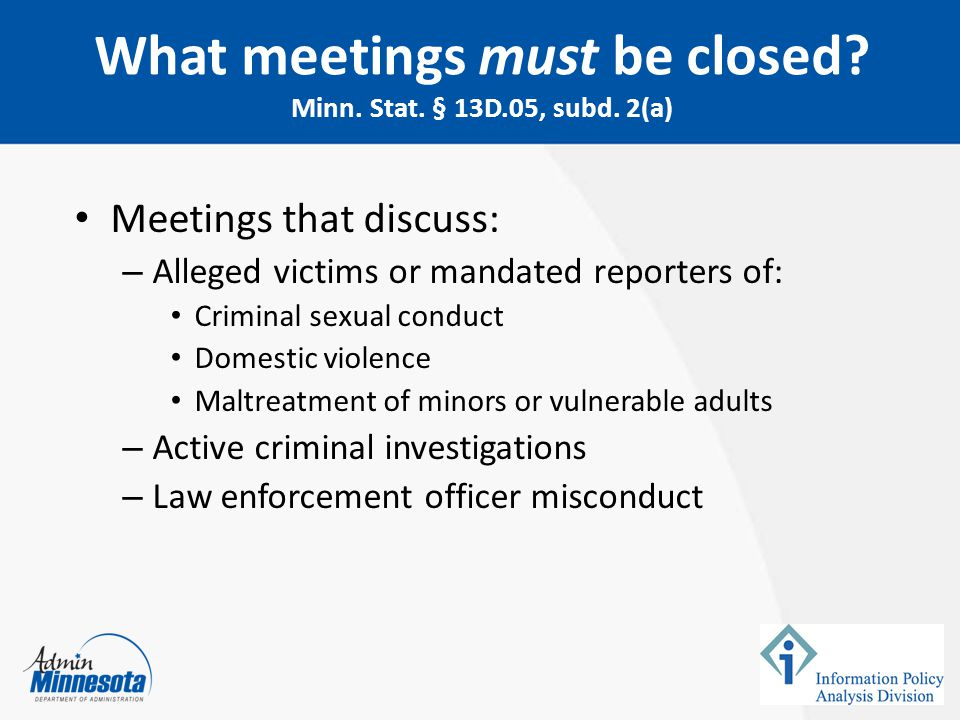 Meetings that discuss: – Alleged victims or mandated reporters of: Criminal sexual conduct Domestic violence Maltreatment of minors or vulnerable adul