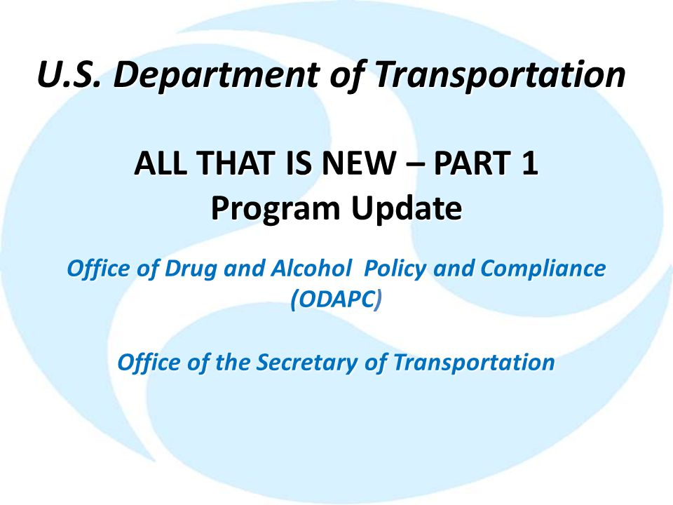 ALL THAT IS NEW – PART 1 Program Update Office of Drug and Alcohol Policy and Compliance (ODAPC) Office of the Secretary of Transportation U.S. Depart
