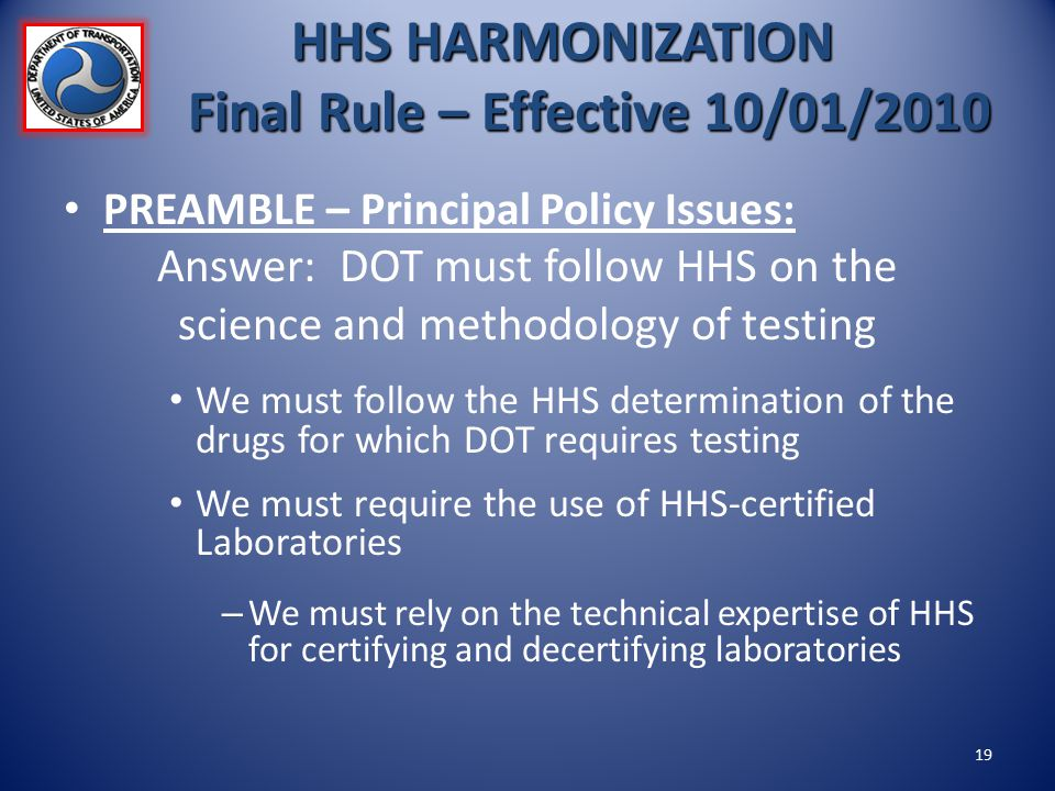 HHS HARMONIZATION Final Rule – Effective 10/01/2010 PREAMBLE – Principal Policy Issues: Answer: DOT must follow HHS on the science and methodology of