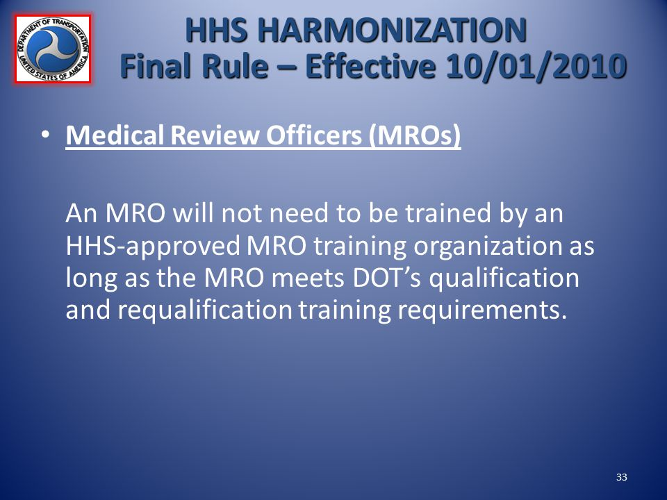 Medical Review Officers (MROs) An MRO will not need to be trained by an HHS-approved MRO training organization as long as the MRO meets DOT's qualific