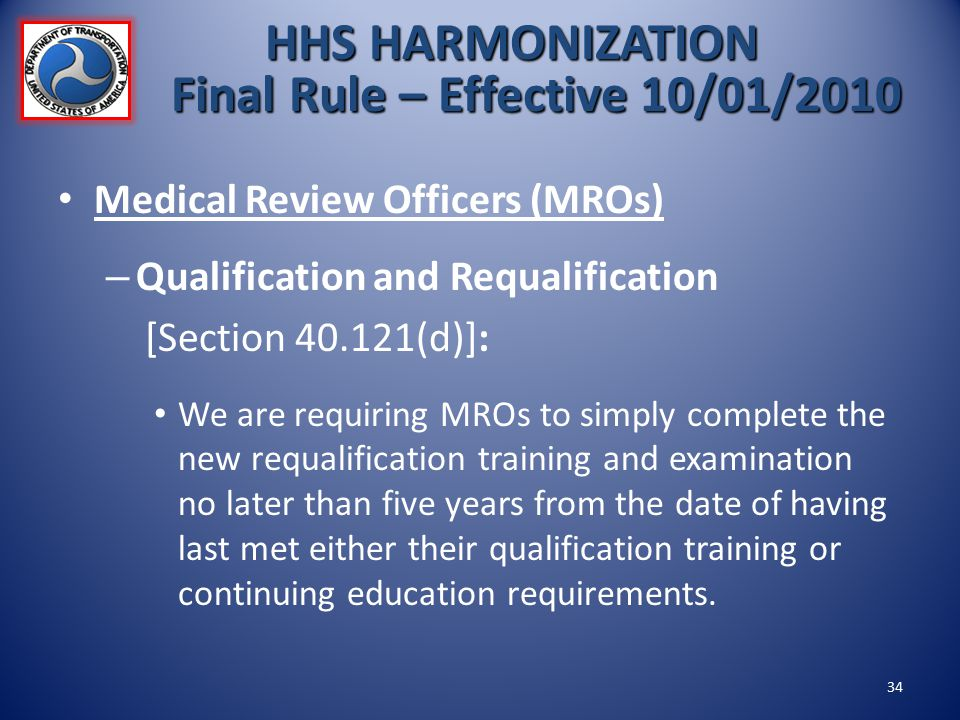 Medical Review Officers (MROs) – Qualification and Requalification [Section 40.121(d)]: We are requiring MROs to simply complete the new requalificati