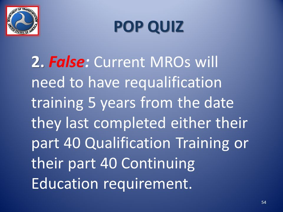 POP QUIZ 2. 2. False: Current MROs will need to have requalification training 5 years from the date they last completed either their part 40 Qualifica