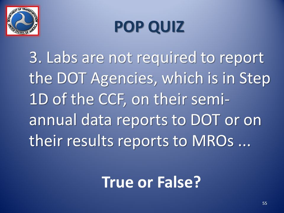 POP QUIZ 3. Labs are not required to report the DOT Agencies, which is in Step 1D of the CCF, on their semi- annual data reports to DOT or on their re