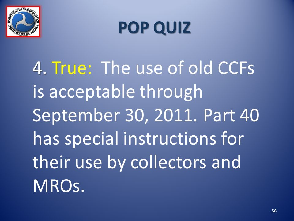 POP QUIZ 4. 4. True: The use of old CCFs is acceptable through September 30, 2011. Part 40 has special instructions for their use by collectors and MR