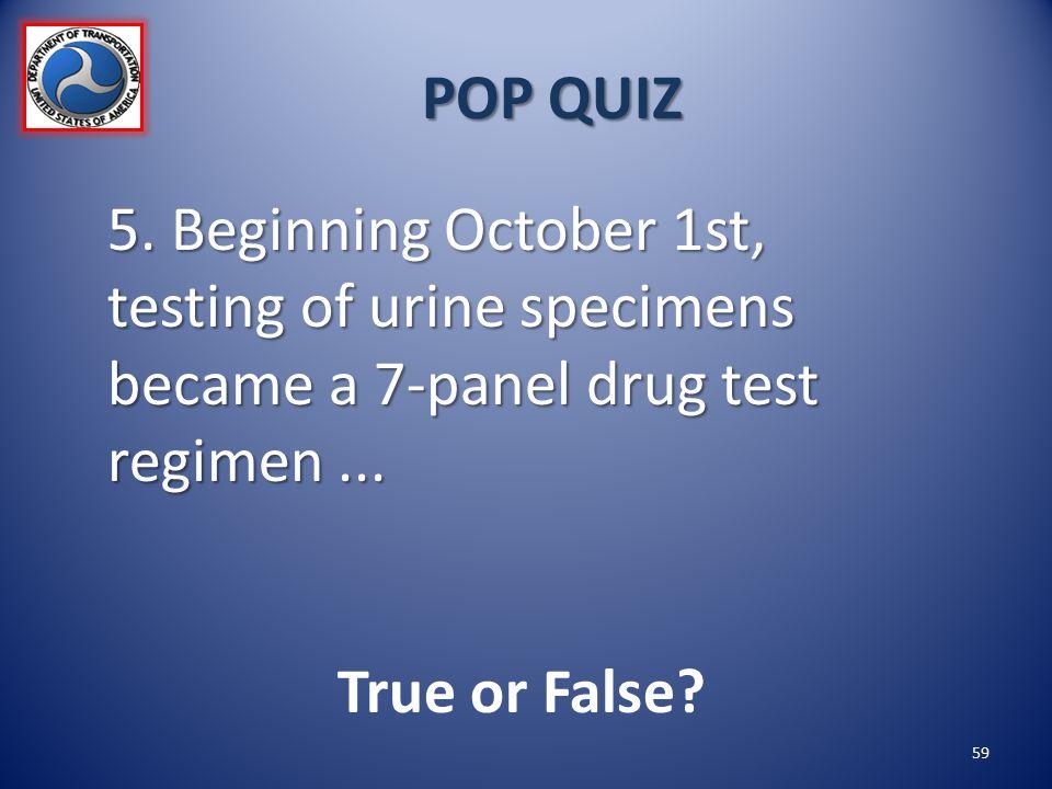 POP QUIZ 5. Beginning October 1st, testing of urine specimens became a 7-panel drug test regimen... True or False? 59