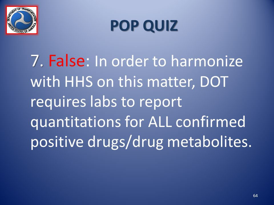 POP QUIZ 7. 7. False: In order to harmonize with HHS on this matter, DOT requires labs to report quantitations for ALL confirmed positive drugs/drug m