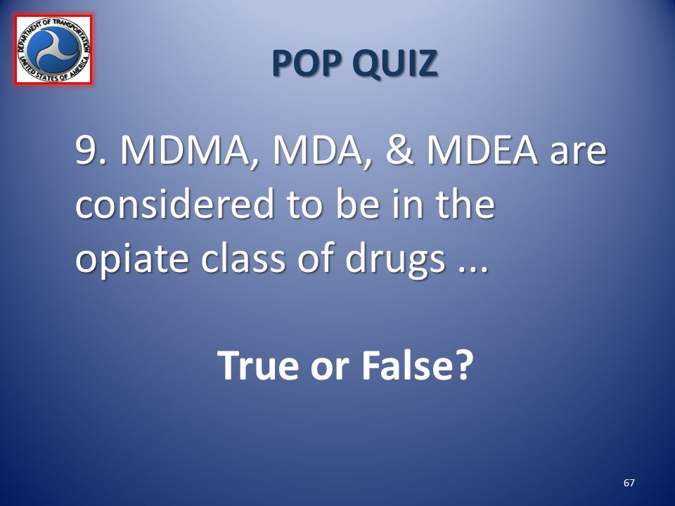 POP QUIZ 9. MDMA, MDA, & MDEA are considered to be in the opiate class of drugs... True or False? 67
