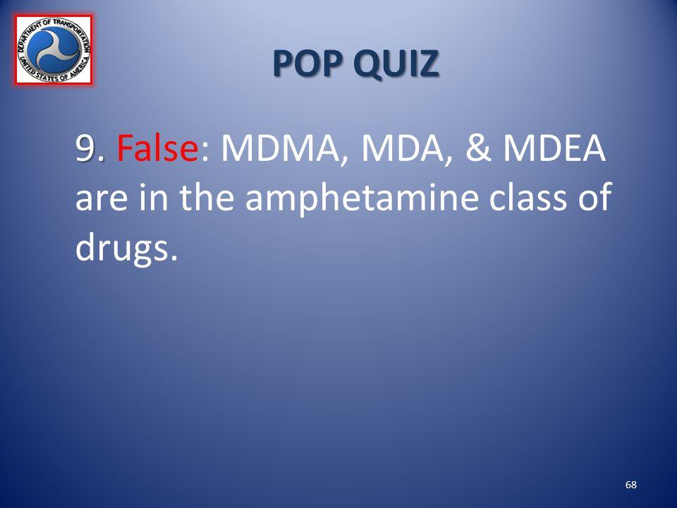 POP QUIZ 9. 9. False: MDMA, MDA, & MDEA are in the amphetamine class of drugs. 68