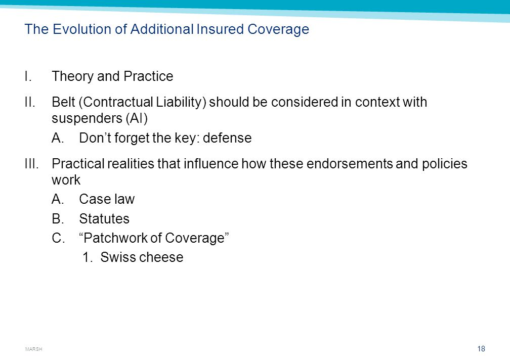 MARSH The Evolution of Additional Insured Coverage I.Theory and Practice II.Belt (Contractual Liability) should be considered in context with suspenders (AI) A.Don't forget the key: defense III.Practical realities that influence how these endorsements and policies work A.Case law B.Statutes C. Patchwork of Coverage 1.Swiss cheese 18