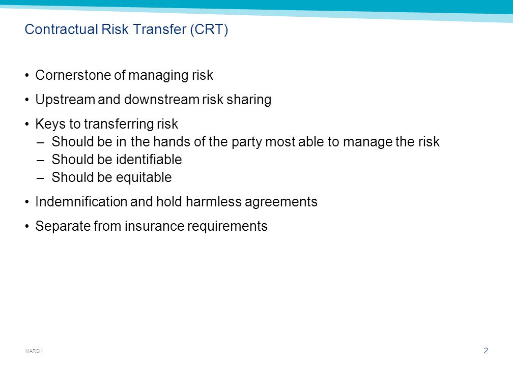 MARSH Contractual Risk Transfer (CRT) Cornerstone of managing risk Upstream and downstream risk sharing Keys to transferring risk –Should be in the hands of the party most able to manage the risk –Should be identifiable –Should be equitable Indemnification and hold harmless agreements Separate from insurance requirements 2