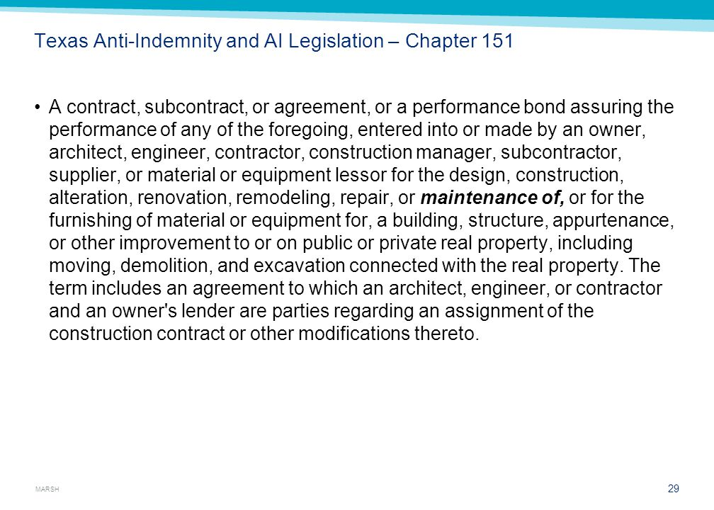 MARSH Texas Anti-Indemnity and AI Legislation – Chapter 151 A contract, subcontract, or agreement, or a performance bond assuring the performance of any of the foregoing, entered into or made by an owner, architect, engineer, contractor, construction manager, subcontractor, supplier, or material or equipment lessor for the design, construction, alteration, renovation, remodeling, repair, or maintenance of, or for the furnishing of material or equipment for, a building, structure, appurtenance, or other improvement to or on public or private real property, including moving, demolition, and excavation connected with the real property.