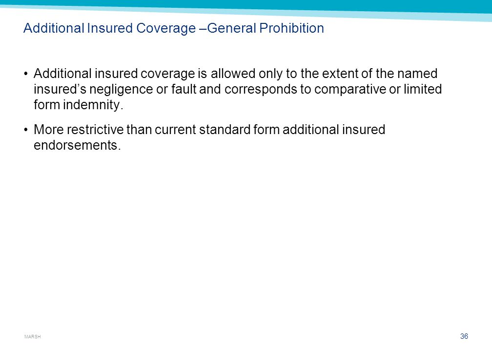 MARSH Additional Insured Coverage –General Prohibition Additional insured coverage is allowed only to the extent of the named insured's negligence or