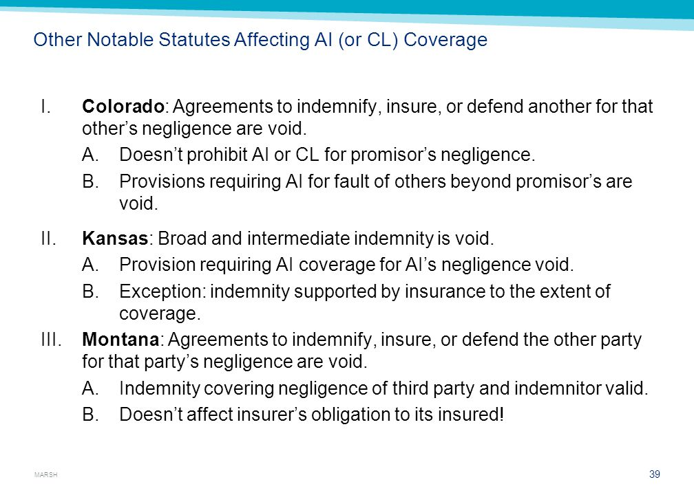 MARSH Other Notable Statutes Affecting AI (or CL) Coverage I.Colorado: Agreements to indemnify, insure, or defend another for that other's negligence are void.