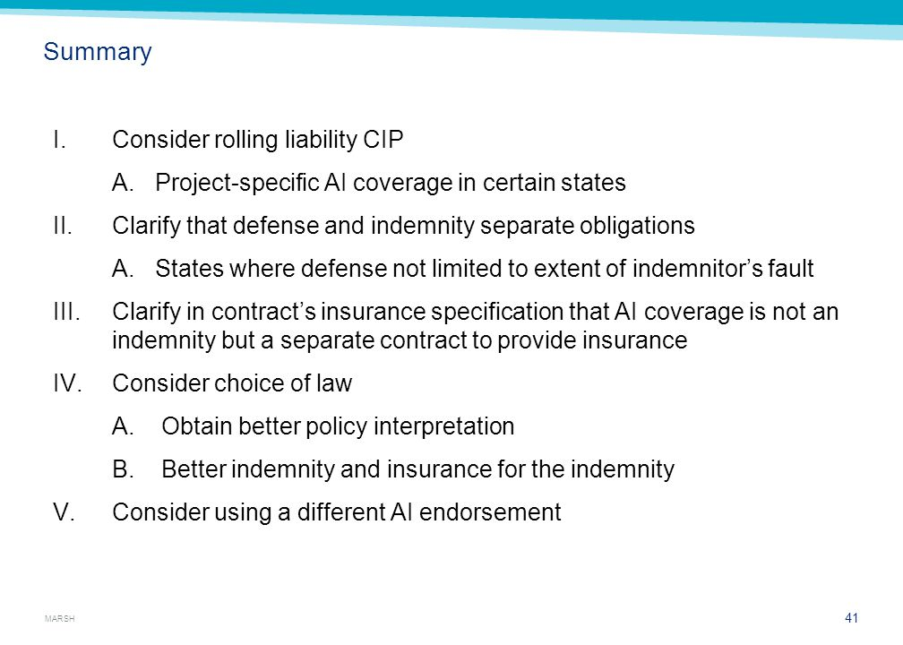 MARSH Summary I.Consider rolling liability CIP A.Project-specific AI coverage in certain states II.Clarify that defense and indemnity separate obligations A.States where defense not limited to extent of indemnitor's fault III.Clarify in contract's insurance specification that AI coverage is not an indemnity but a separate contract to provide insurance IV.Consider choice of law A.Obtain better policy interpretation B.Better indemnity and insurance for the indemnity V.Consider using a different AI endorsement 41