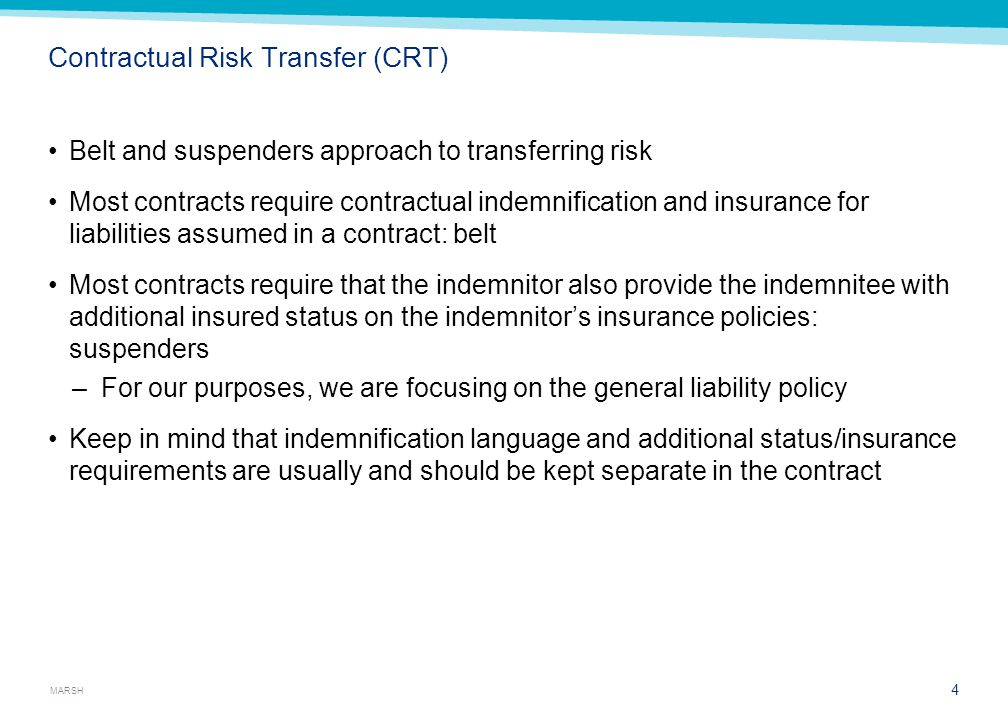 MARSH Contractual Risk Transfer (CRT) Belt and suspenders approach to transferring risk Most contracts require contractual indemnification and insurance for liabilities assumed in a contract: belt Most contracts require that the indemnitor also provide the indemnitee with additional insured status on the indemnitor's insurance policies: suspenders –For our purposes, we are focusing on the general liability policy Keep in mind that indemnification language and additional status/insurance requirements are usually and should be kept separate in the contract 4